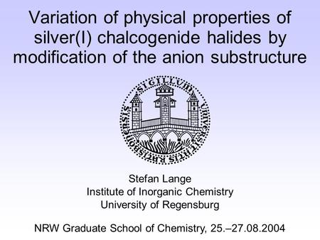 Variation of physical properties of silver(I) chalcogenide halides by modification of the anion substructure Stefan Lange Institute of Inorganic Chemistry.