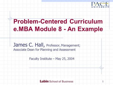 1 Problem-Centered Curriculum e.MBA Module 8 - An Example James C. Hall, Professor, Management; Associate Dean for Planning and Assessment Faculty Institute.