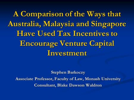 A Comparison of the Ways that Australia, Malaysia and Singapore Have Used Tax Incentives to Encourage Venture Capital Investment Stephen Barkoczy Associate.