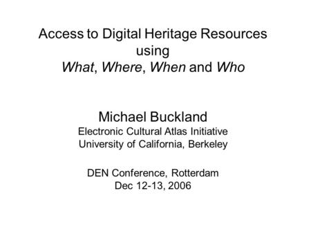Access to Digital Heritage Resources using What, Where, When and Who Michael Buckland Electronic Cultural Atlas Initiative University of California, Berkeley.