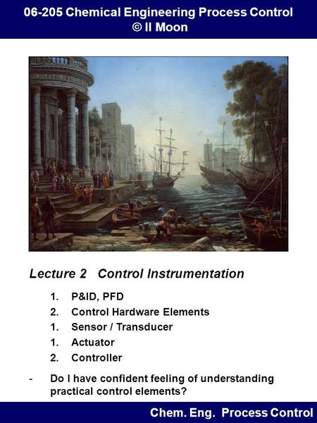 Lecture 2 Control Instrumentation 1.P&ID, PFD 2.Control Hardware Elements 1.Sensor / Transducer 1.Actuator 2.Controller -Do I have confident feeling of.
