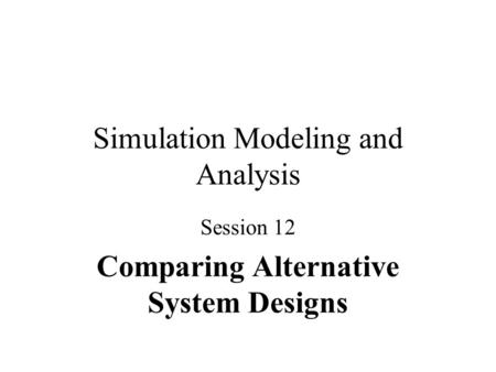 Simulation Modeling and Analysis Session 12 Comparing Alternative System Designs.