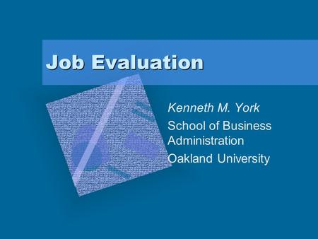 Job Evaluation Kenneth M. York School of Business Administration Oakland University.