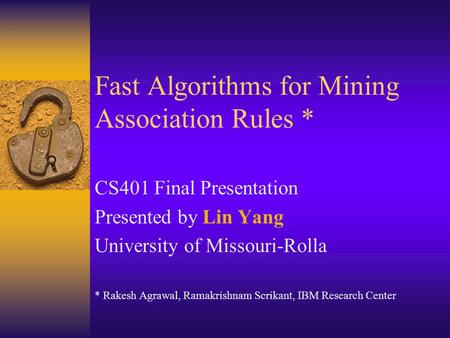 Fast Algorithms for Mining Association Rules * CS401 Final Presentation Presented by Lin Yang University of Missouri-Rolla * Rakesh Agrawal, Ramakrishnam.