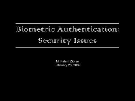 Biometric Authentication: Security Issues M. Fahim Zibran February 23, 2009.