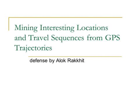 Mining Interesting Locations and Travel Sequences from GPS Trajectories defense by Alok Rakkhit.