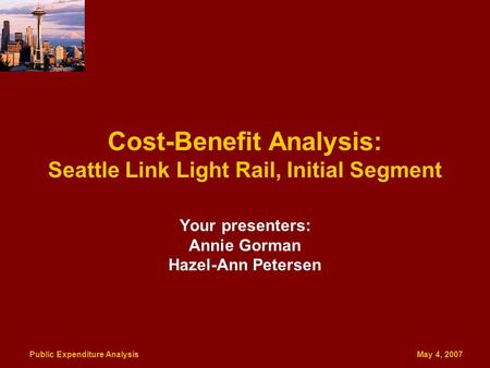 Public Expenditure Analysis May 4, 2007 Cost-Benefit Analysis: Seattle Link Light Rail, Initial Segment Your presenters: Annie Gorman Hazel-Ann Petersen.