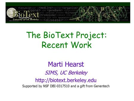 The BioText Project: Recent Work Marti Hearst SIMS, UC Berkeley  Supported by NSF DBI-0317510 and a gift from Genentech.