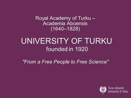 UNIVERSITY OF TURKU founded in 1920 From a Free People to Free Science Royal Academy of Turku – Academia Aboensis (1640–1828)