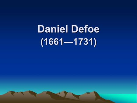 Daniel Defoe (1661—1731). Robinson Crusoe (1719) 1. The hero 1). an embodiment of the Spirit of individual enterprise and colonial expansion; 2). an empire-builder,