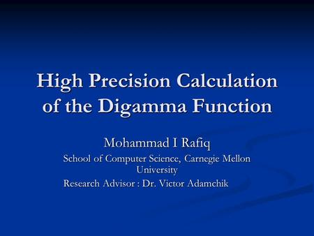 High Precision Calculation of the Digamma Function Mohammad I Rafiq School of Computer Science, Carnegie Mellon University Research Advisor : Dr. Victor.