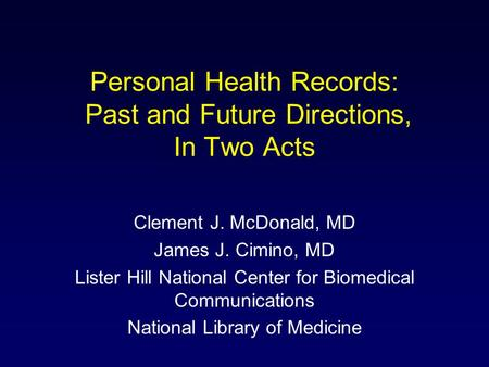Personal Health Records: Past and Future Directions, In Two Acts Clement J. McDonald, MD James J. Cimino, MD Lister Hill National Center for Biomedical.