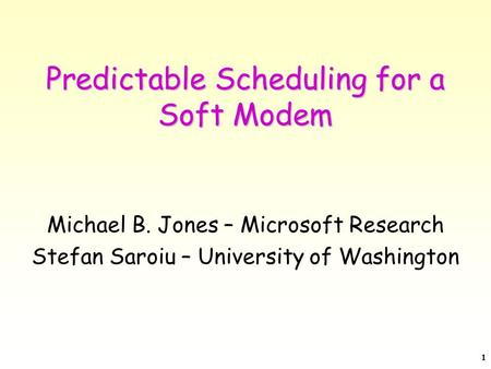 1 Predictable Scheduling for a Soft Modem Michael B. Jones – Microsoft Research Stefan Saroiu – University of Washington.