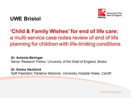UWE Bristol 'Child & Family Wishes' for end of life care: a multi-service case notes review of end of life planning for children with life-limiting conditions.