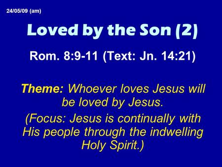 Loved by the Son (2) Rom. 8:9-11 (Text: Jn. 14:21) Theme: Whoever loves Jesus will be loved by Jesus. (Focus: Jesus is continually with His people through.