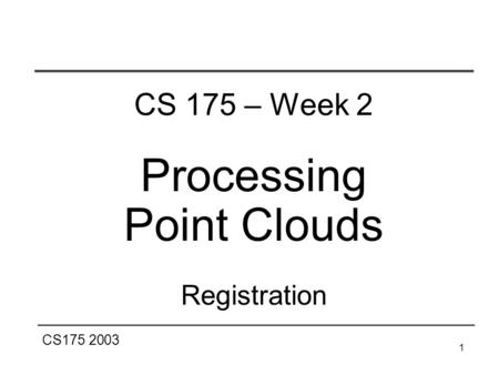 CS175 2003 1 CS 175 – Week 2 Processing Point Clouds Registration.