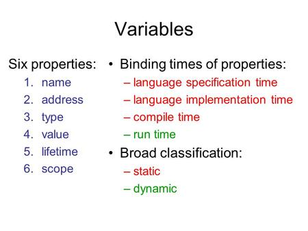 Variables Six properties: 1.name 2.address 3.type 4.value 5.lifetime 6.scope Binding times of properties: –language specification time –language implementation.