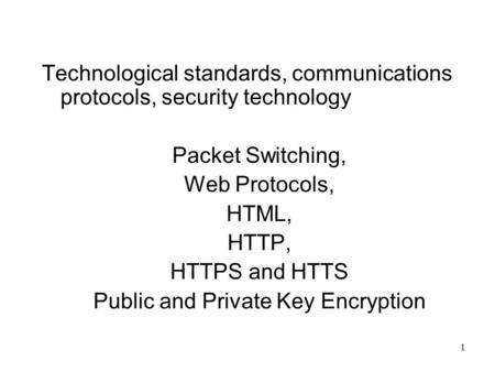 1 Technological standards, communications protocols, security technology Packet Switching, Web Protocols, HTML, HTTP, HTTPS and HTTS Public and Private.