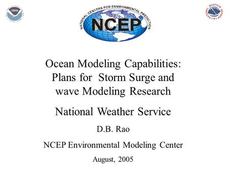 Ocean Modeling Capabilities: Plans for Storm Surge and wave Modeling Research National Weather Service D.B. Rao NCEP Environmental Modeling Center August,