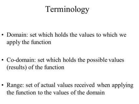 Terminology Domain: set which holds the values to which we apply the function Co-domain: set which holds the possible values (results) of the function.