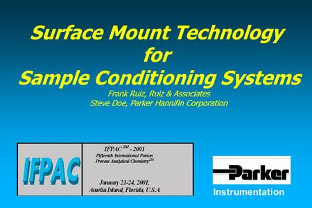 Instrumentation Surface Mount Technology for Sample Conditioning Systems Frank Ruiz, Ruiz & Associates Steve Doe, Parker Hannifin Corporation.