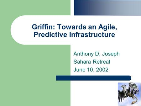 Griffin: Towards an Agile, Predictive Infrastructure Anthony D. Joseph Sahara Retreat June 10, 2002.