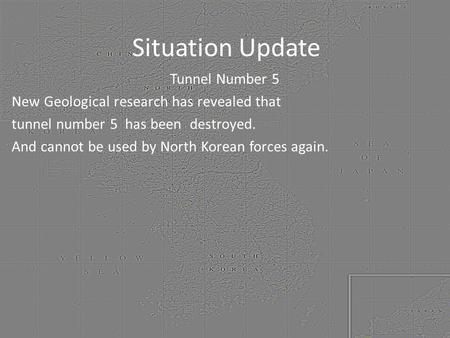 Situation Update Tunnel Number 5 New Geological research has revealed that tunnel number 5 has been destroyed. And cannot be used by North Korean forces.