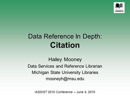 Data Reference In Depth: Citation Hailey Mooney Data Services and Reference Librarian Michigan State University Libraries IASSIST 2010.
