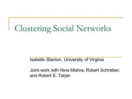 Clustering Social Networks Isabelle Stanton, University of Virginia Joint work with Nina Mishra, Robert Schreiber, and Robert E. Tarjan.
