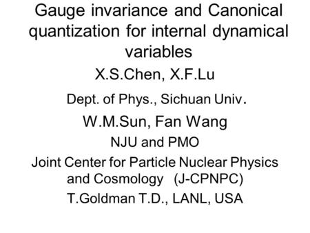 Gauge invariance and Canonical quantization for internal dynamical variables X.S.Chen, X.F.Lu Dept. of Phys., Sichuan Univ. W.M.Sun, Fan Wang NJU and PMO.