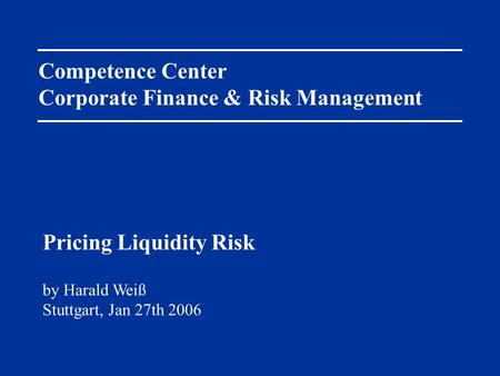 Competence Center Corporate Finance & Risk Management by Harald Weiß Stuttgart, Jan 27th 2006 Pricing Liquidity Risk.