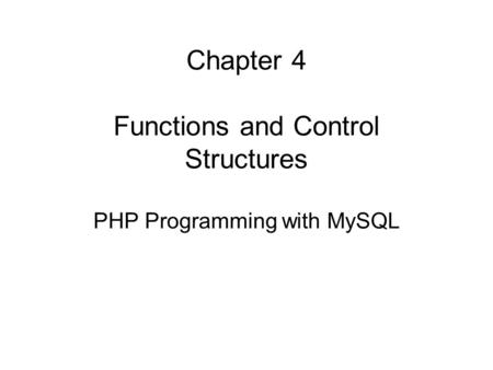 Chapter 4 Functions and Control Structures PHP Programming with MySQL.