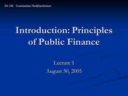 Introduction: Principles of Public Finance Lecture 1 August 30, 2005 PA 546 Constantine Hadjilambrinos.