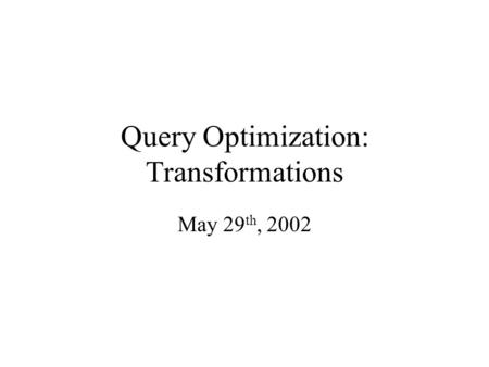Query Optimization: Transformations May 29 th, 2002.