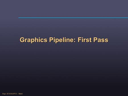 Gopi -ICS186AW03 - Slide1 Graphics Pipeline: First Pass.