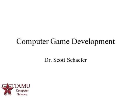 Computer Game Development Dr. Scott Schaefer. Course Information Instructor: Dr. Schaefer Office:HRBB 527B Office Hours: by appointment Website: