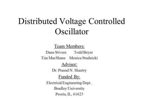 Distributed Voltage Controlled Oscillator Team Members: Dane StiversTodd Beyer Tim MacShaneMonica Studnicki Advisor: Dr. Prasad N. Shastry Funded By: Electrical.