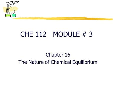 CHE 112 MODULE # 3 Chapter 16 The Nature of Chemical Equilibrium.