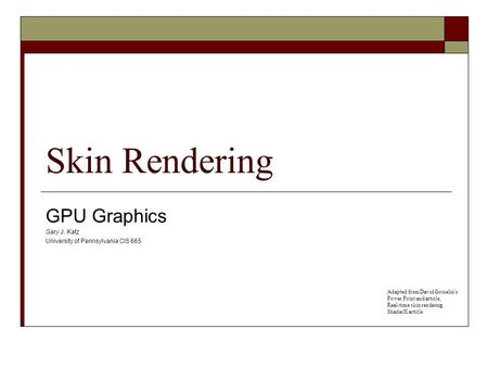 Skin Rendering GPU Graphics Gary J. Katz University of Pennsylvania CIS 665 Adapted from David Gosselin's Power Point and article, Real-time skin rendering,