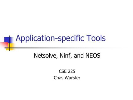 Application-specific Tools Netsolve, Ninf, and NEOS CSE 225 Chas Wurster.