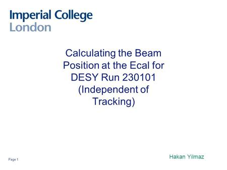 Page 1 Calculating the Beam Position at the Ecal for DESY Run 230101 (Independent of Tracking) Hakan Yilmaz.