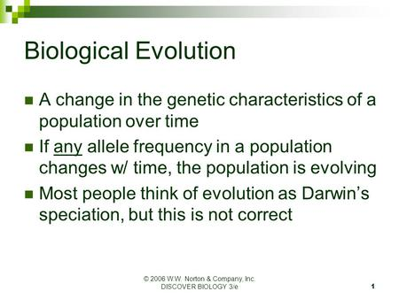 © 2006 W.W. Norton & Company, Inc. DISCOVER BIOLOGY 3/e1 Biological Evolution A change in the genetic characteristics of a population over time If any.