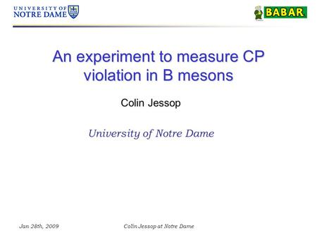 Jan 28th, 2009Colin Jessop at Notre Dame An experiment to measure CP violation in B mesons Colin Jessop University of Notre Dame.