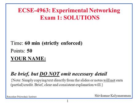 Shivkumar Kalyanaraman Rensselaer Polytechnic Institute 1 ECSE-4963: Experimental Networking Exam 1: SOLUTIONS Time: 60 min (strictly enforced) Points: