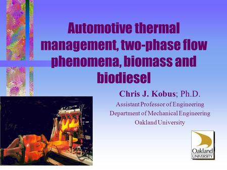 Automotive thermal management, two-phase flow phenomena, biomass and biodiesel Chris J. Kobus; Ph.D. Assistant Professor of Engineering Department of Mechanical.