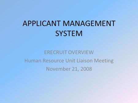 APPLICANT MANAGEMENT SYSTEM ERECRUIT OVERVIEW Human Resource Unit Liaison Meeting November 21, 2008.