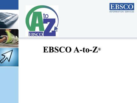 EBSCO A-to-Z ®. About EBSCO HQ in Birmingham, Alabama USA 32 regional offices in 21 countries Serves customers in more than 200 countries D&B Financial.