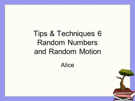 Tips & Techniques 6 Random Numbers and Random Motion Alice.