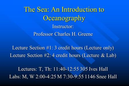 The Sea: An Introduction to Oceanography Instructor: Professor Charles H. Greene Lecture Section #1: 3 credit hours (Lecture only) Lecture Section #2: