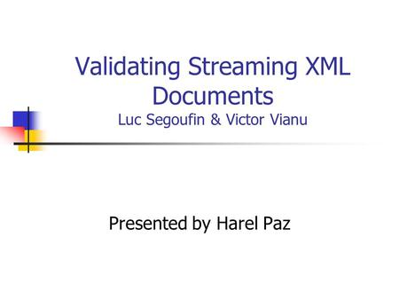 Validating Streaming XML Documents Luc Segoufin & Victor Vianu Presented by Harel Paz.
